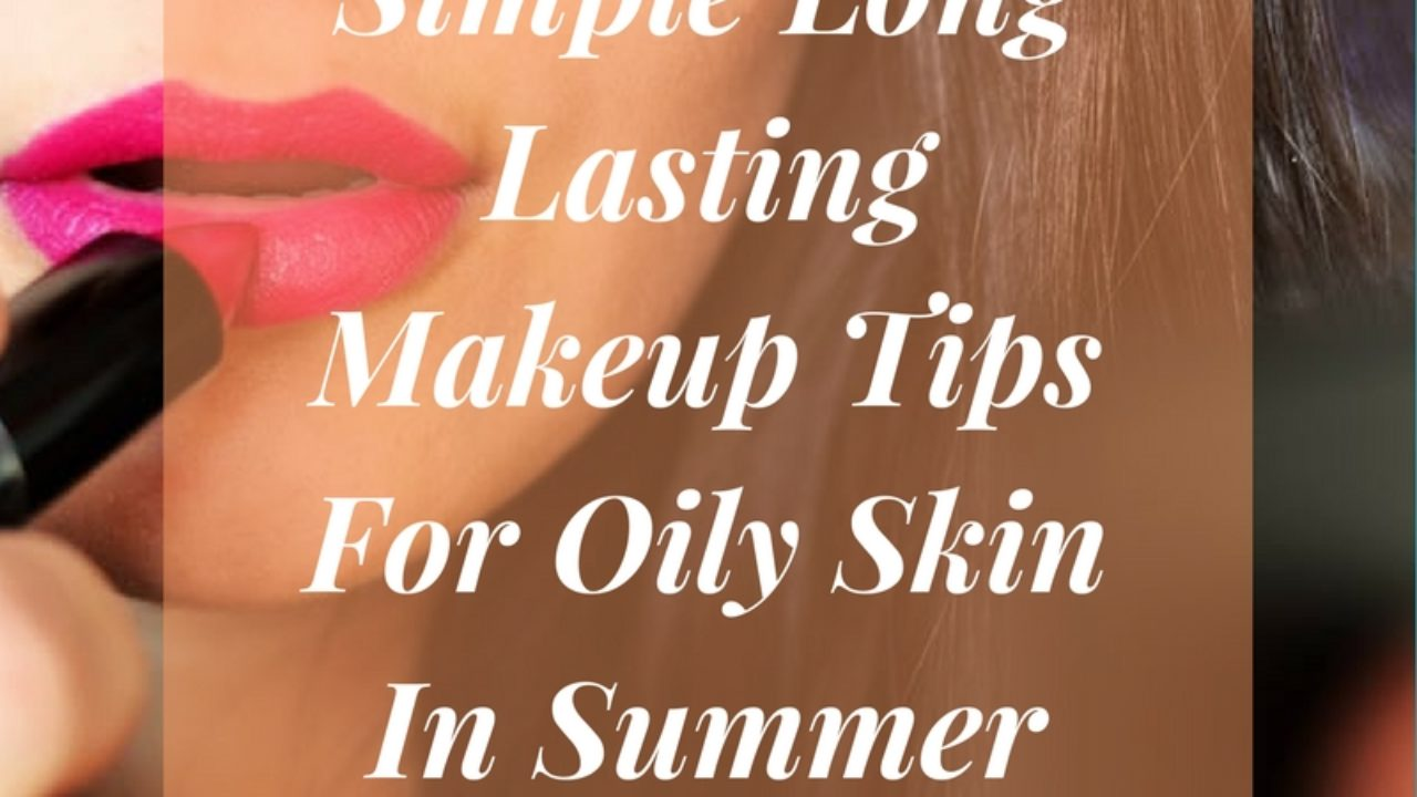 Makeup Tips For Oily Skin In Summer  Women Community Online